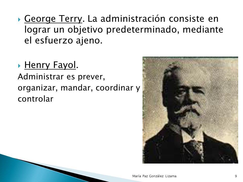 George Terry. La administración consiste en lograr un objetivo predeterminado, mediante el esfuerzo ajeno.