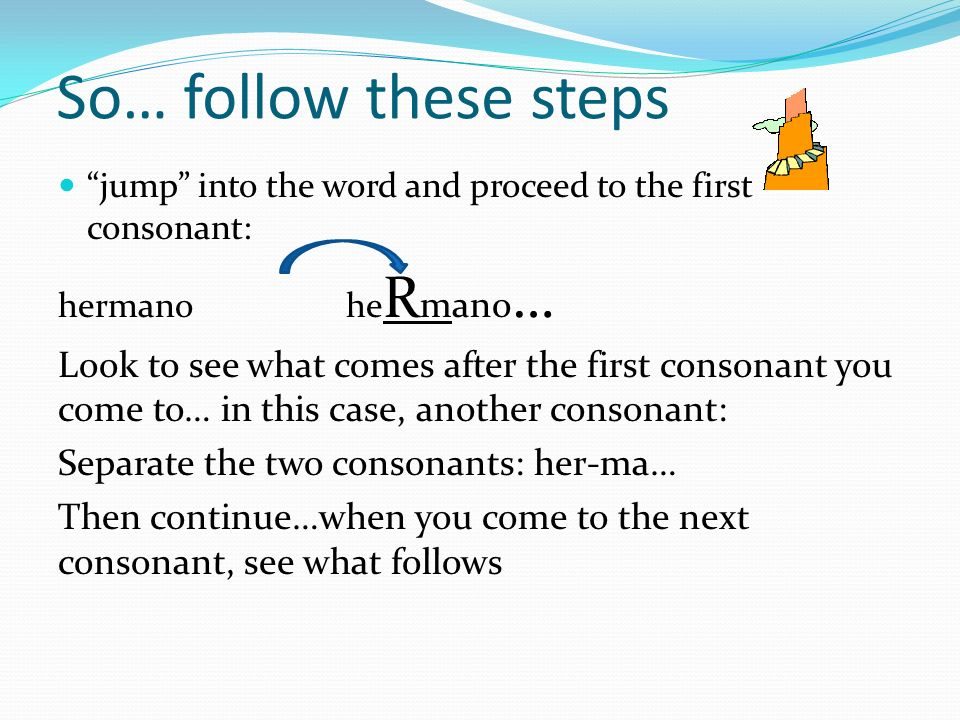 So… follow these steps jump into the word and proceed to the first consonant: hermano heRmano…