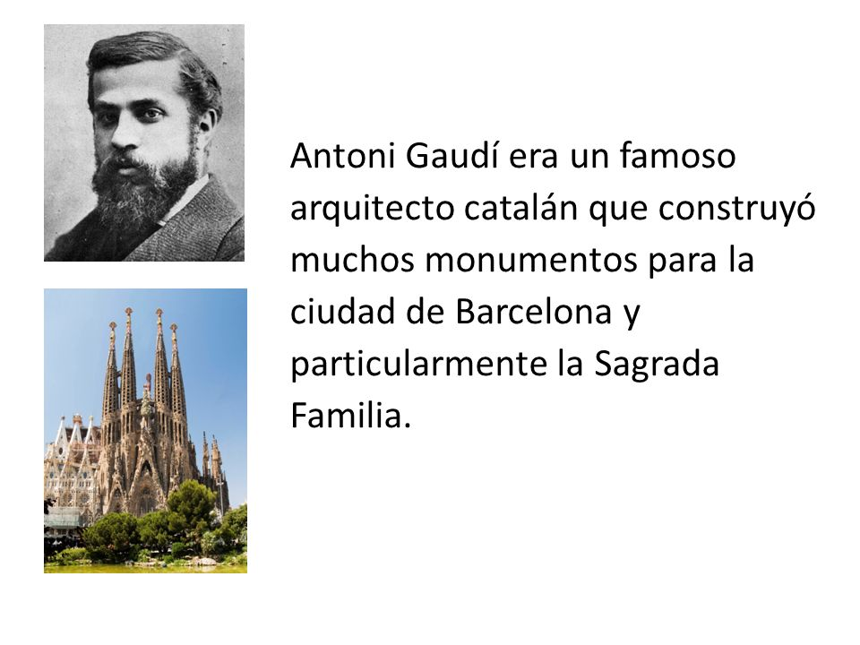 Antoni Gaudí era un famoso arquitecto catalán que construyó muchos monumentos para la ciudad de Barcelona y particularmente la Sagrada Familia.