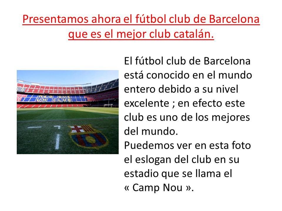 Presentamos ahora el fútbol club de Barcelona que es el mejor club catalán.