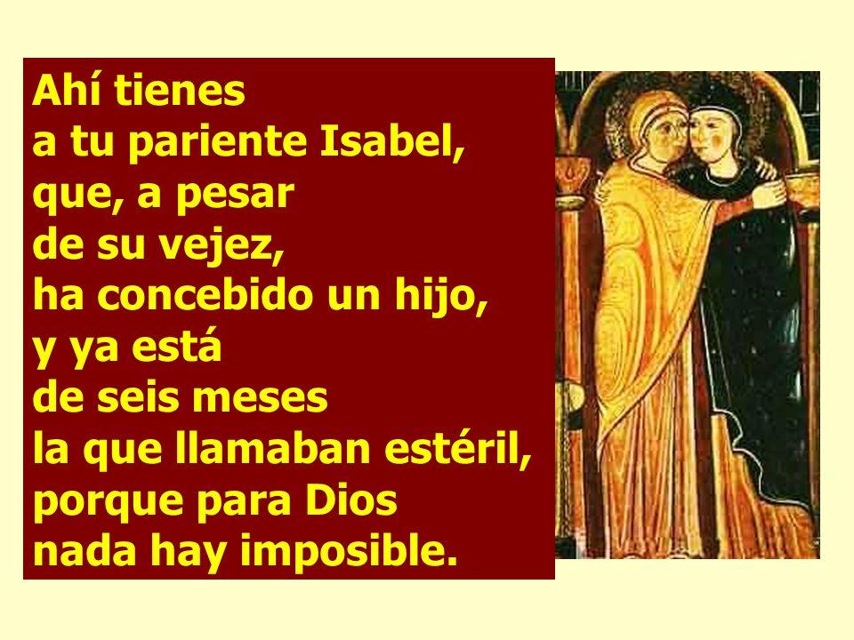 Ahí tienes a tu pariente Isabel, que, a pesar de su vejez, ha concebido un hijo, y ya está de seis meses la que llamaban estéril, porque para Dios nada hay imposible.