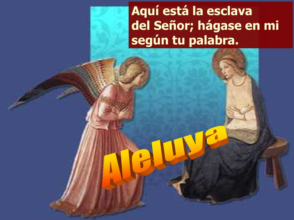 Aquí está la esclava del Señor; hágase en mi según tu palabra.