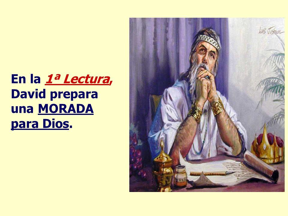 En la 1ª Lectura, David prepara una MORADA para Dios.