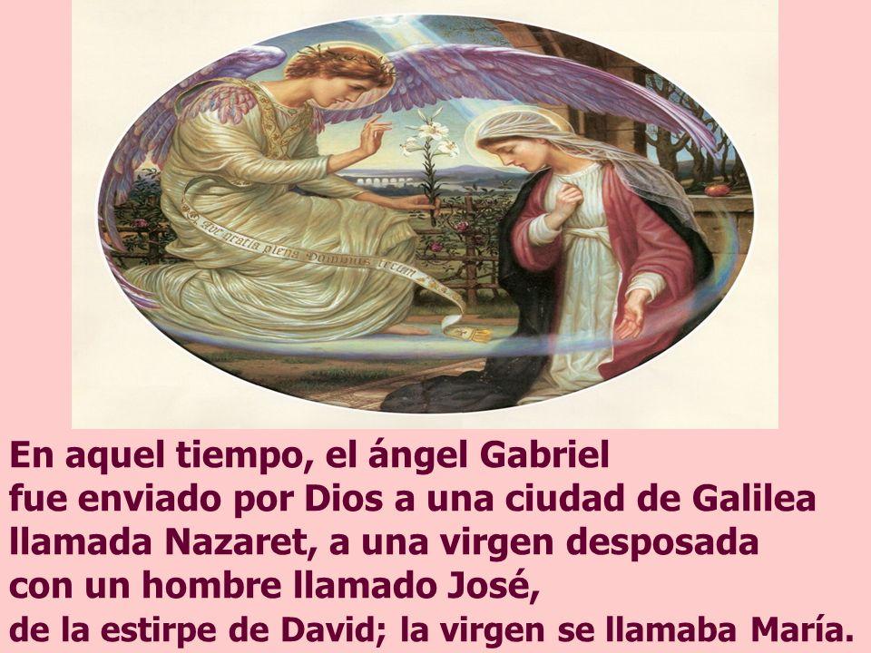 En aquel tiempo, el ángel Gabriel fue enviado por Dios a una ciudad de Galilea llamada Nazaret, a una virgen desposada con un hombre llamado José, de la estirpe de David; la virgen se llamaba María.