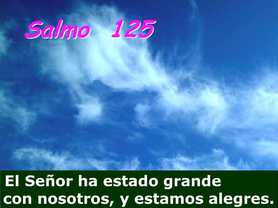Salmo 125 El Señor ha estado grande con nosotros, y estamos alegres.