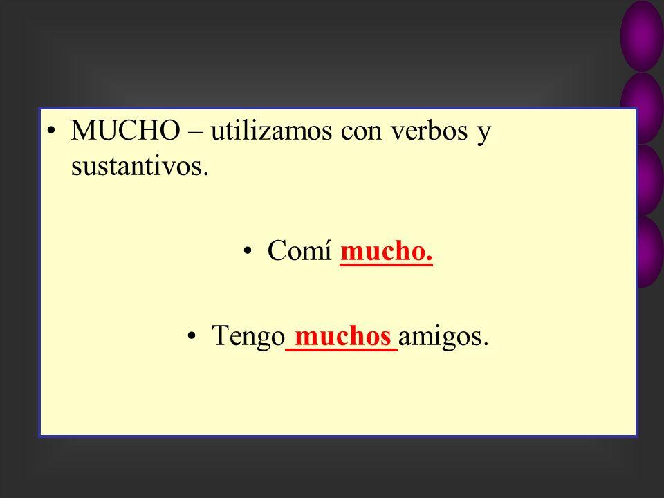 MUCHO – utilizamos con verbos y sustantivos.