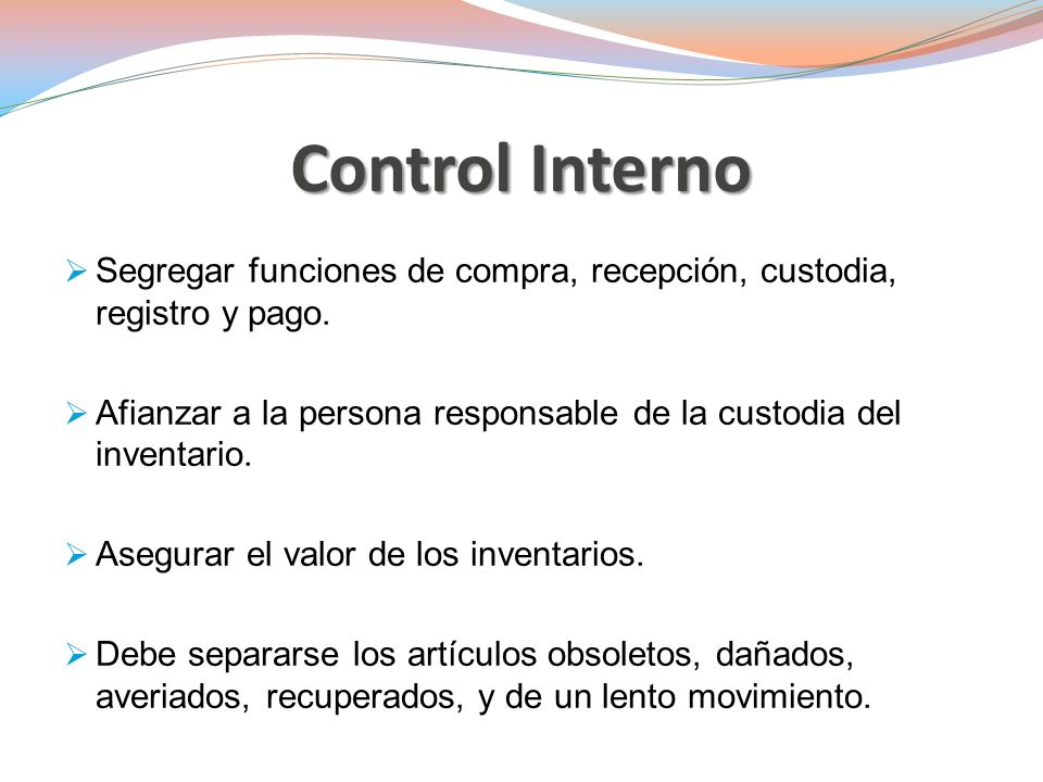 Control Interno Segregar funciones de compra, recepción, custodia, registro y pago. Afianzar a la persona responsable de la custodia del inventario.
