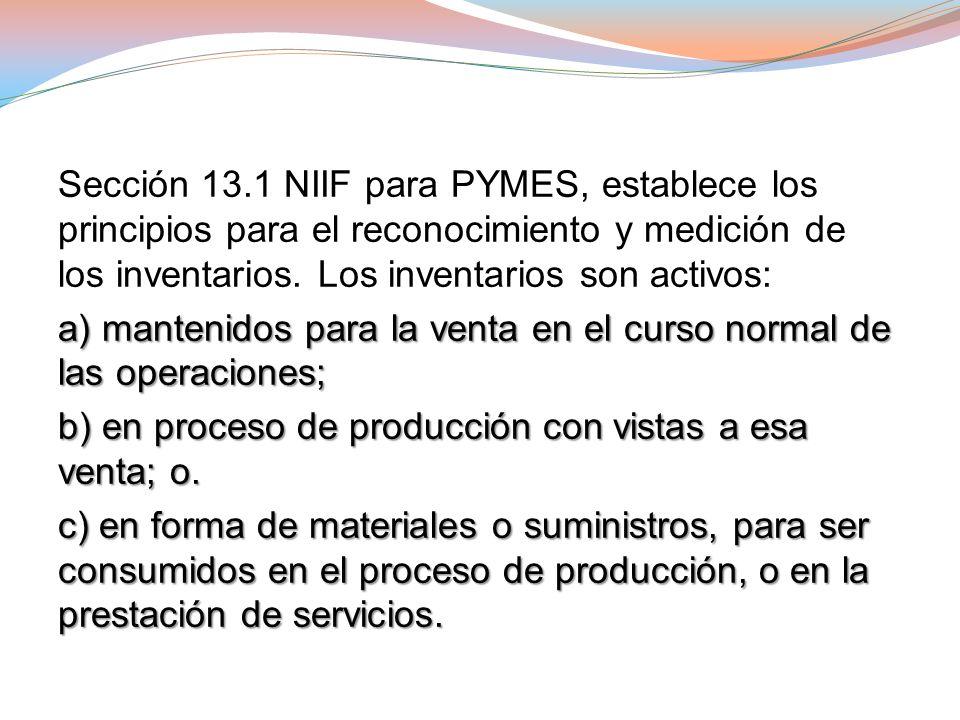 Sección 13.1 NIIF para PYMES, establece los principios para el reconocimiento y medición de los inventarios. Los inventarios son activos: