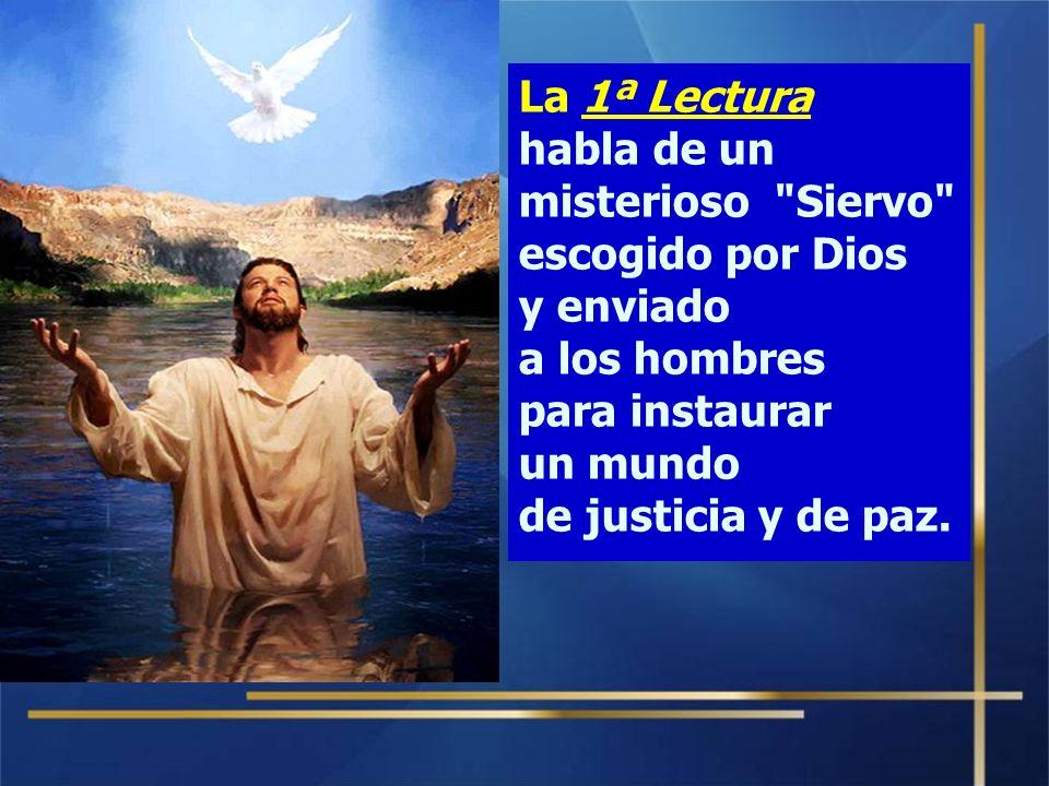 La 1ª Lectura habla de un misterioso Siervo escogido por Dios y enviado. a los hombres. para instaurar.