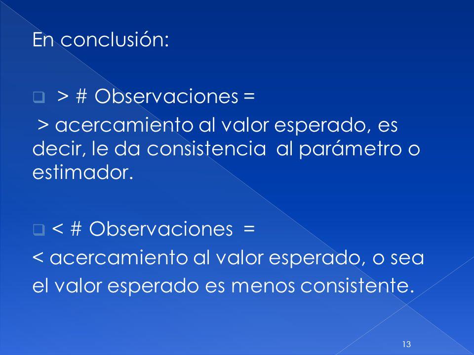 En conclusión: > # Observaciones = > acercamiento al valor esperado, es decir, le da consistencia al parámetro o estimador.