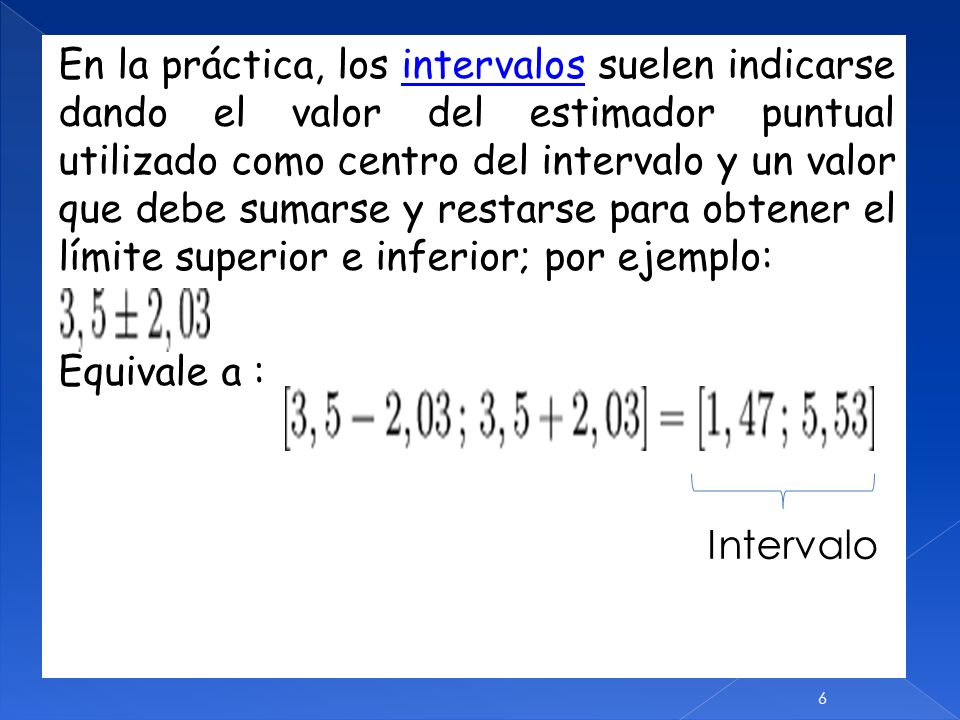 En la práctica, los intervalos suelen indicarse dando el valor del estimador puntual utilizado como centro del intervalo y un valor que debe sumarse y restarse para obtener el límite superior e inferior; por ejemplo: Equivale a : Intervalo