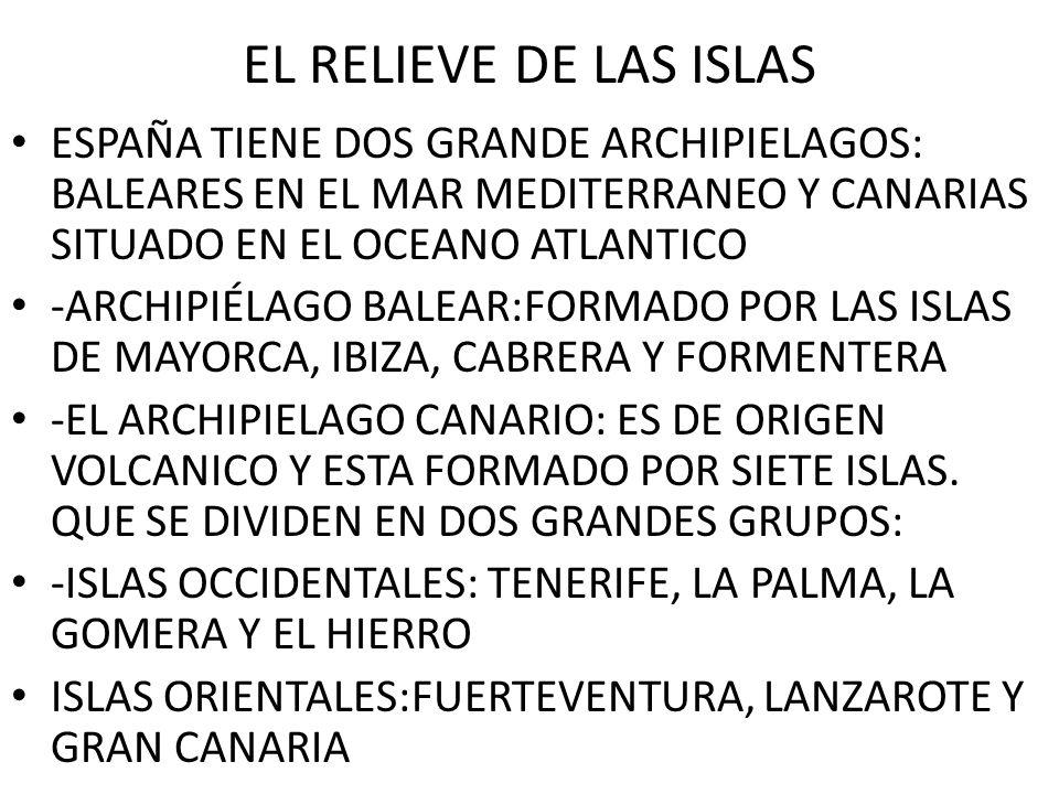EL RELIEVE DE LAS ISLAS ESPAÑA TIENE DOS GRANDE ARCHIPIELAGOS: BALEARES EN EL MAR MEDITERRANEO Y CANARIAS SITUADO EN EL OCEANO ATLANTICO.