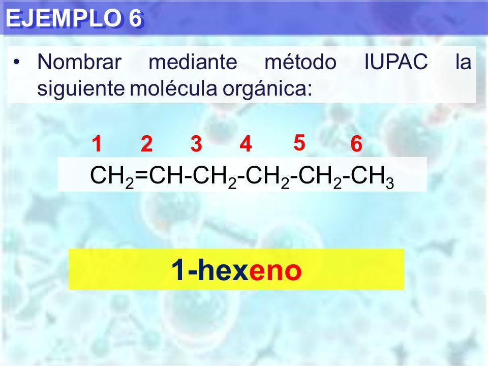 1-hexeno EJEMPLO 6 CH2=CH-CH2-CH2-CH2-CH3 1 2 3 4 5 6
