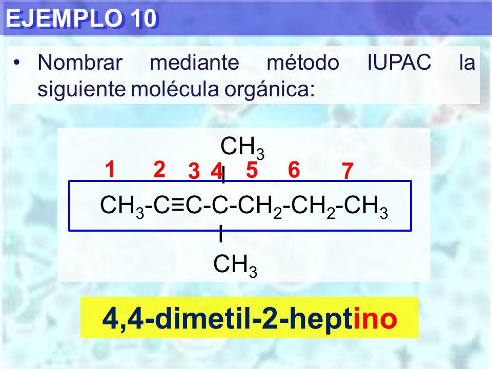 4,4-dimetil-2-heptino EJEMPLO 10 CH3 I CH3-C≡C-C-CH2-CH2-CH3 1 2 3 4 5