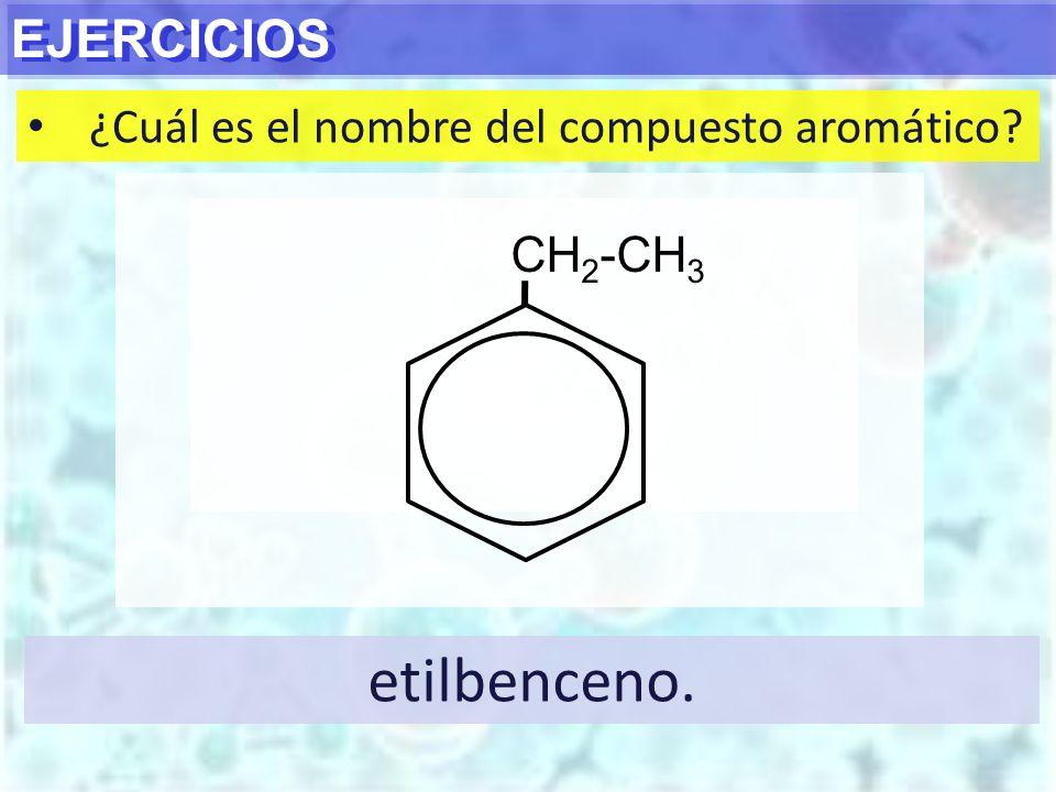 etilbenceno. EJERCICIOS ¿Cuál es el nombre del compuesto aromático