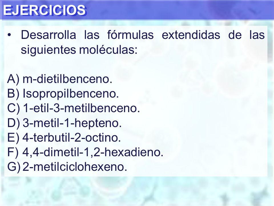 EJERCICIOS Desarrolla las fórmulas extendidas de las siguientes moléculas: m-dietilbenceno. Isopropilbenceno.