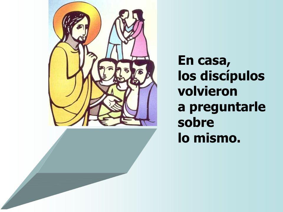 En casa, los discípulos volvieron a preguntarle sobre lo mismo.