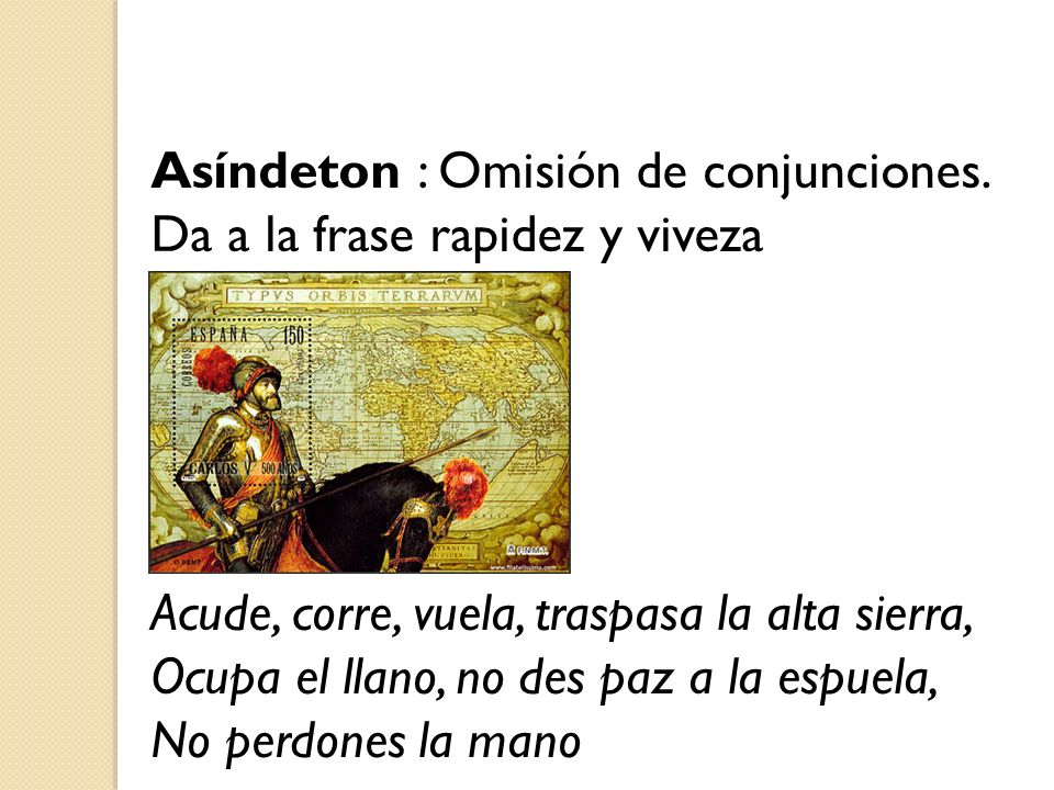 Asíndeton : Omisión de conjunciones. Da a la frase rapidez y viveza