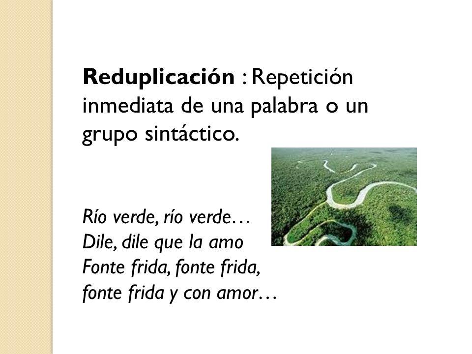 Reduplicación : Repetición inmediata de una palabra o un grupo sintáctico.