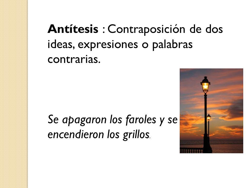 Antítesis : Contraposición de dos ideas, expresiones o palabras contrarias.