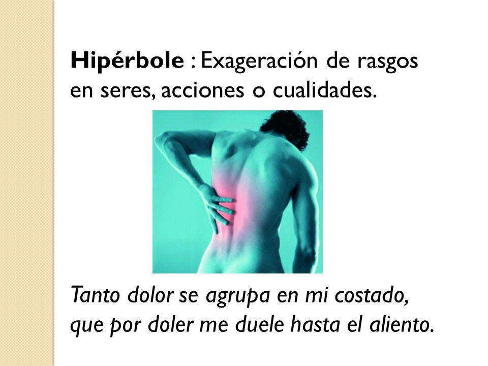 Hipérbole : Exageración de rasgos en seres, acciones o cualidades.