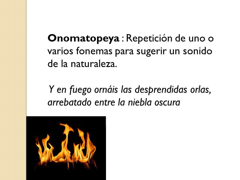 Onomatopeya : Repetición de uno o varios fonemas para sugerir un sonido de la naturaleza.