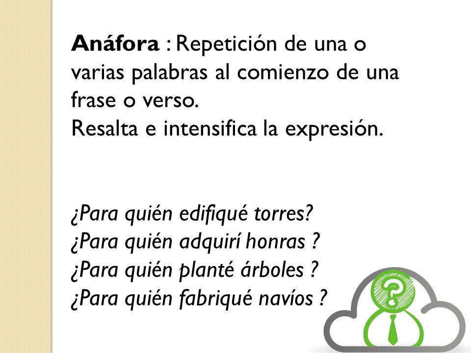 Anáfora : Repetición de una o varias palabras al comienzo de una frase o verso.