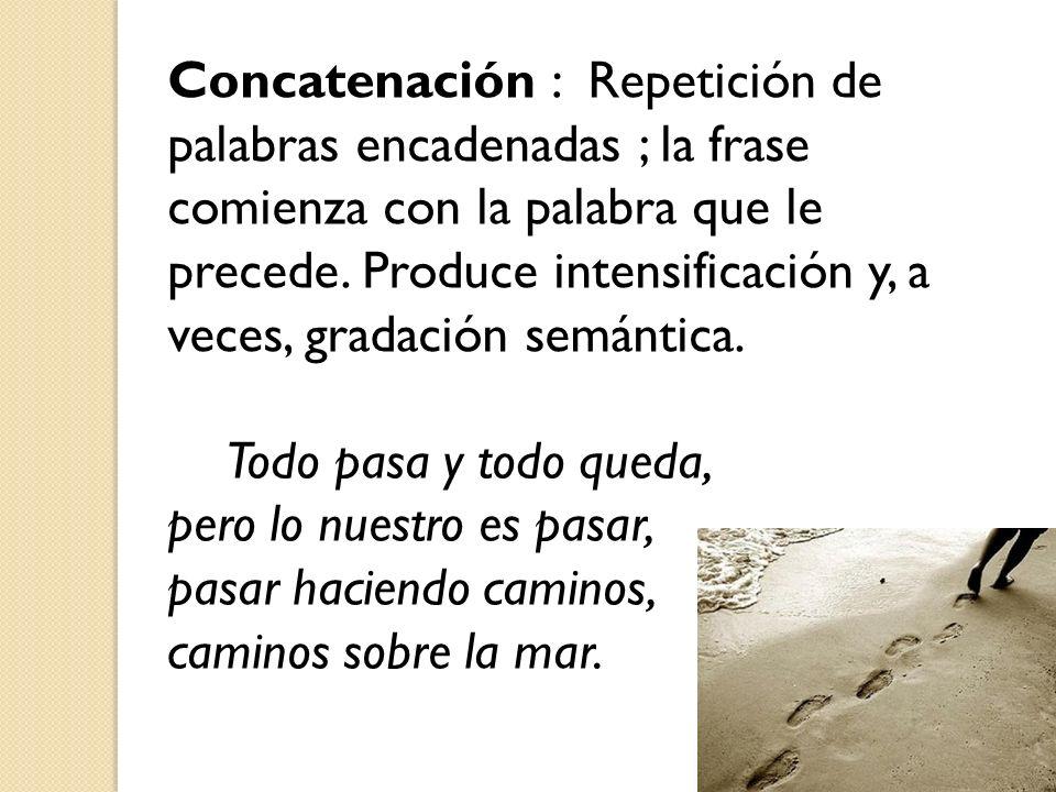 Concatenación : Repetición de palabras encadenadas ; la frase comienza con la palabra que le precede. Produce intensificación y, a veces, gradación semántica.