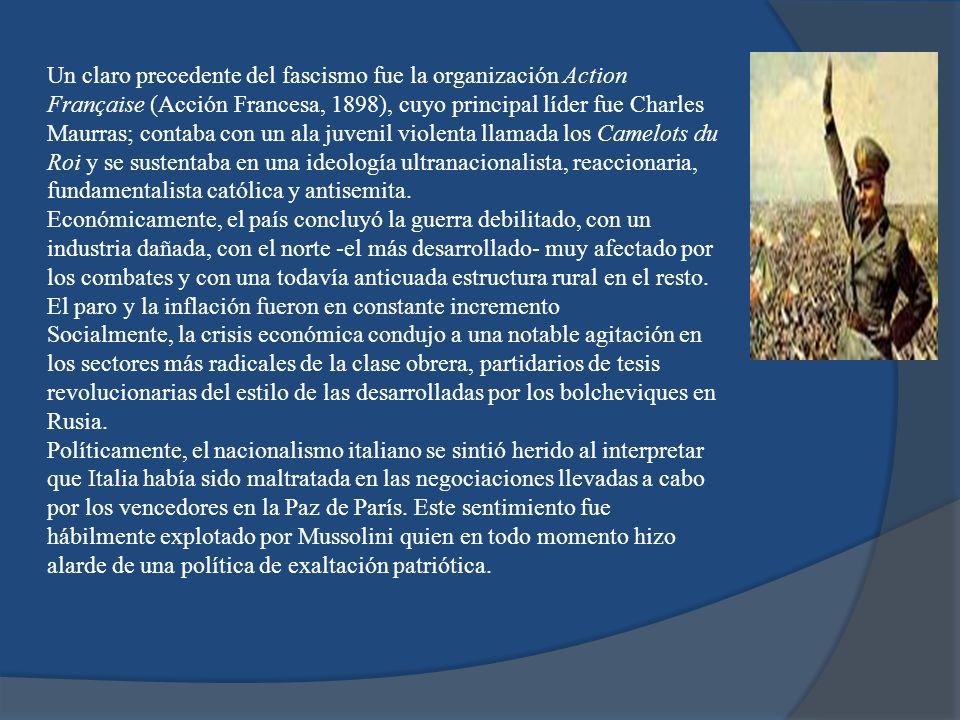 Un claro precedente del fascismo fue la organización Action Française (Acción Francesa, 1898), cuyo principal líder fue Charles Maurras; contaba con un ala juvenil violenta llamada los Camelots du Roi y se sustentaba en una ideología ultranacionalista, reaccionaria, fundamentalista católica y antisemita.