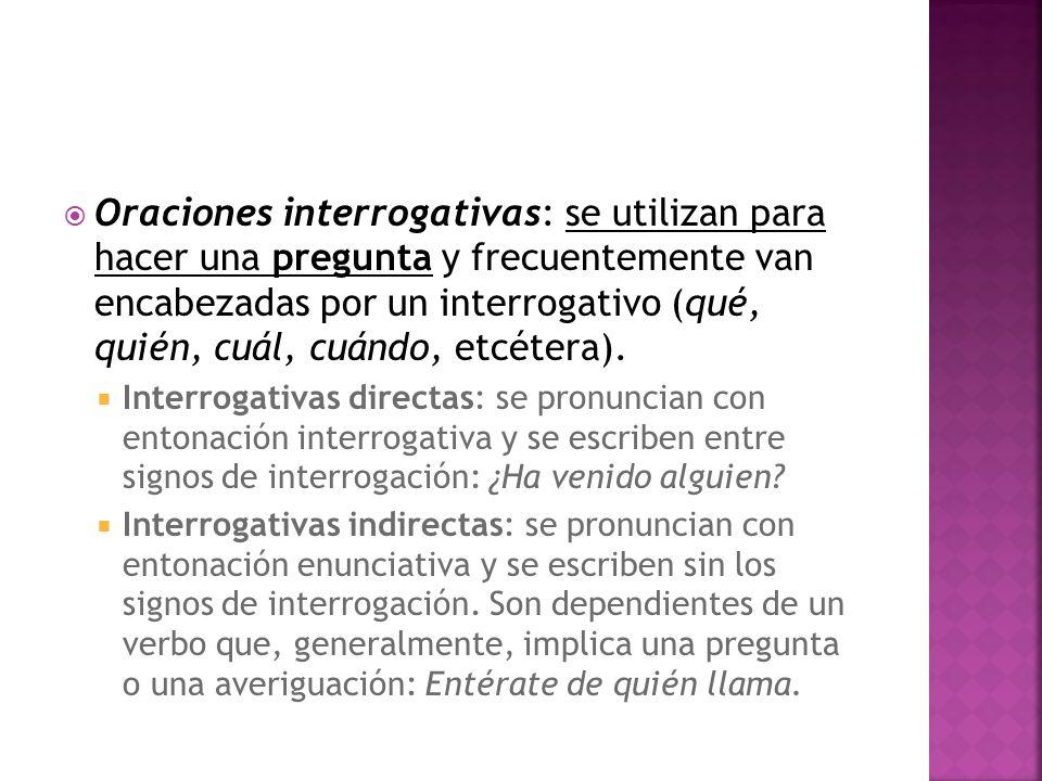 Oraciones interrogativas: se utilizan para hacer una pregunta y frecuentemente van encabezadas por un interrogativo (qué, quién, cuál, cuándo, etcétera).
