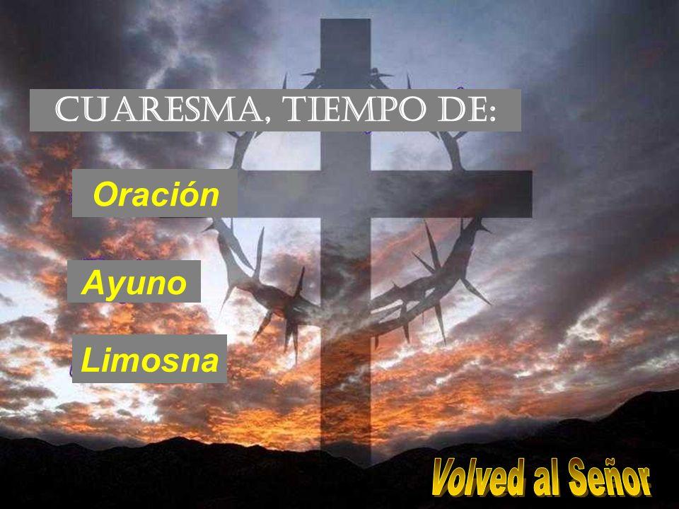 CUARESMA, TIEMPO DE: Oración Ayuno Limosna Volved al Señor