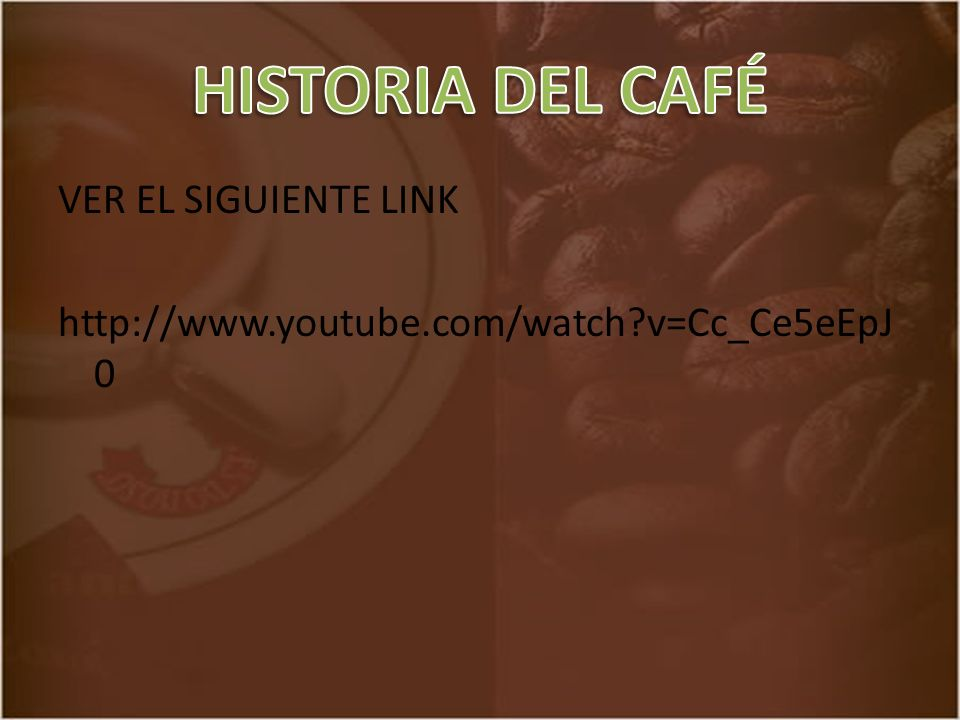 HISTORIA DEL CAFÉ VER EL SIGUIENTE LINK http://www.youtube.com/watch v=Cc_Ce5eEpJ0
