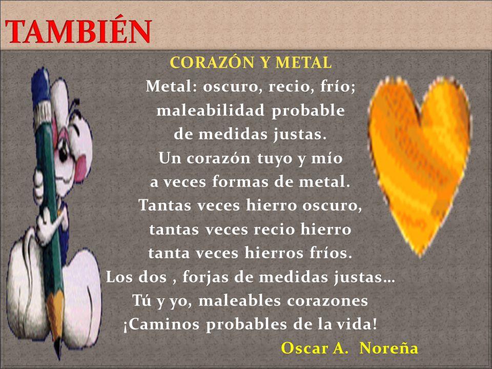 TAMBIÉN CORAZÓN Y METAL Metal: oscuro, recio, frío;