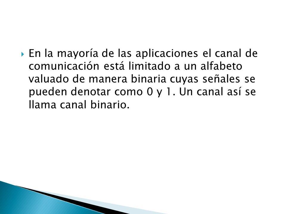 En la mayoría de las aplicaciones el canal de comunicación está limitado a un alfabeto valuado de manera binaria cuyas señales se pueden denotar como 0 y 1.