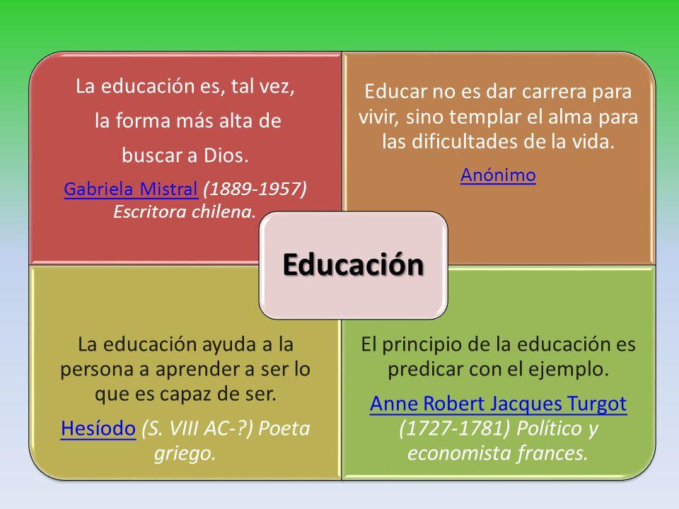 Educación La educación es, tal vez, la forma más alta de. buscar a Dios. Gabriela Mistral (1889-1957) Escritora chilena.