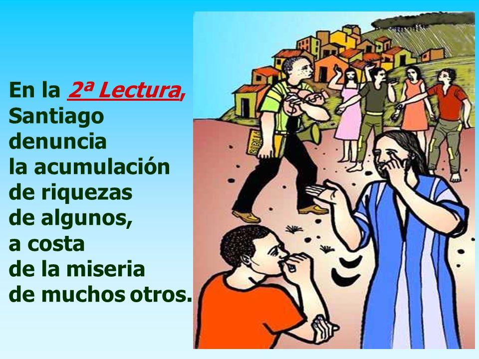 En la 2ª Lectura, Santiago denuncia la acumulación de riquezas de algunos, a costa de la miseria de muchos otros.
