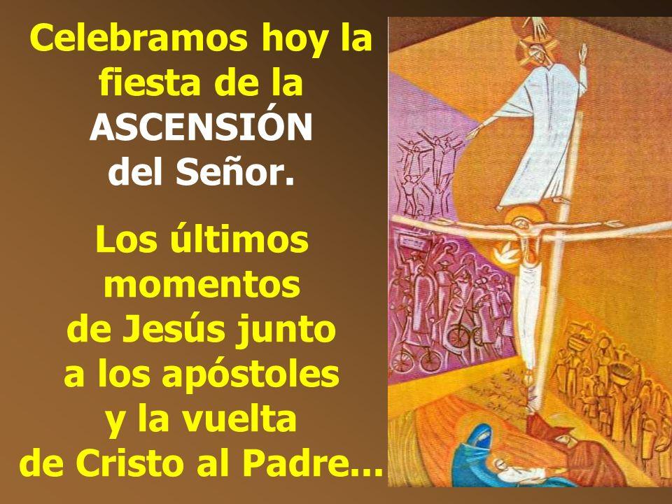 Celebramos hoy la fiesta de la ASCENSIÓN del Señor.