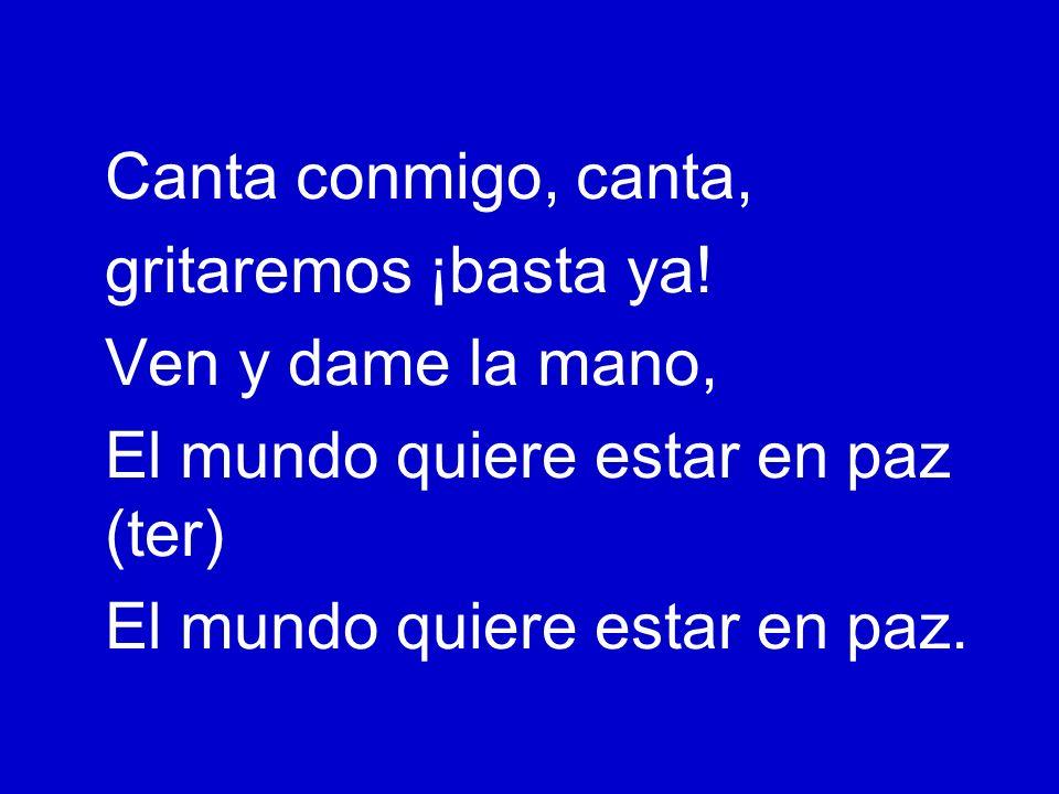 Canta conmigo, canta, gritaremos ¡basta ya! Ven y dame la mano, El mundo quiere estar en paz (ter)