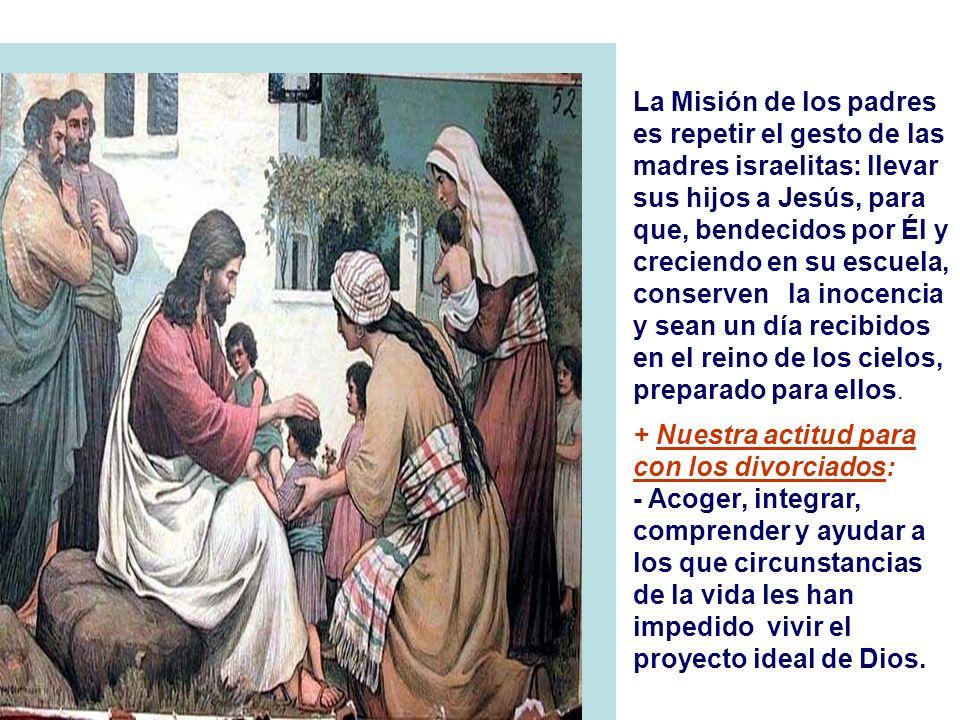 La Misión de los padres es repetir el gesto de las madres israelitas: llevar sus hijos a Jesús, para que, bendecidos por Él y creciendo en su escuela, conserven la inocencia y sean un día recibidos en el reino de los cielos, preparado para ellos.