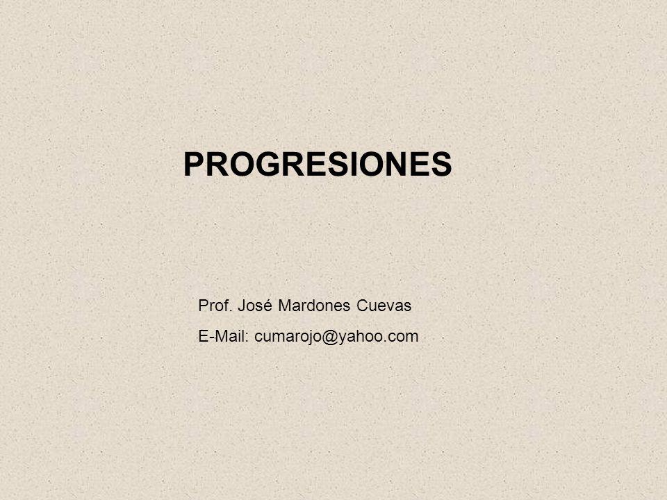 PROGRESIONES Prof. José Mardones Cuevas E-Mail: cumarojo@yahoo.com