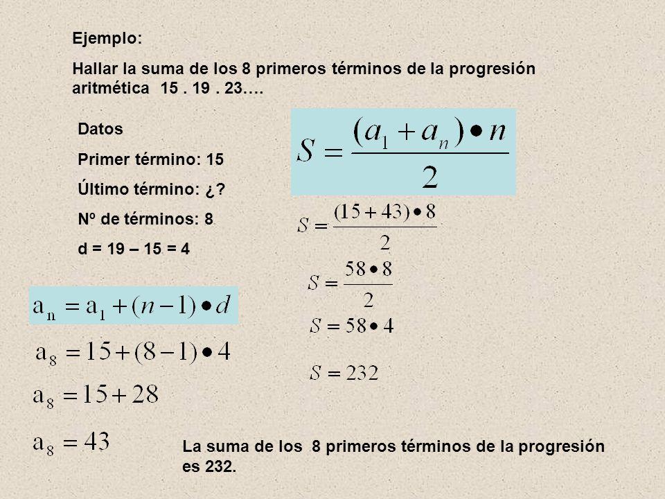 Ejemplo: Hallar la suma de los 8 primeros términos de la progresión aritmética 15 . 19 . 23…. Datos.