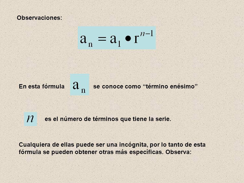 Observaciones: En esta fórmula se conoce como término enésimo es el número de términos que tiene la serie.