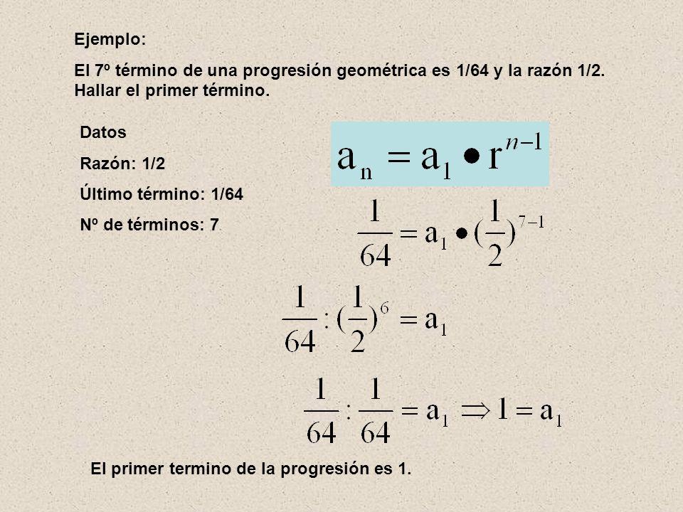 Ejemplo: El 7º término de una progresión geométrica es 1/64 y la razón 1/2. Hallar el primer término.