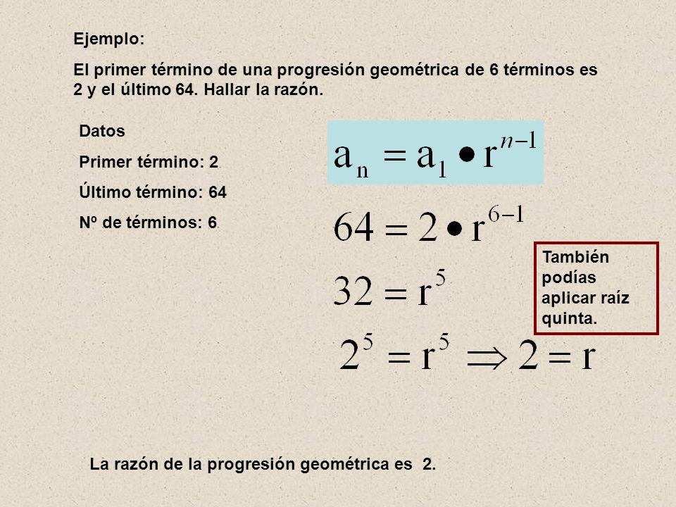 Ejemplo: El primer término de una progresión geométrica de 6 términos es 2 y el último 64. Hallar la razón.