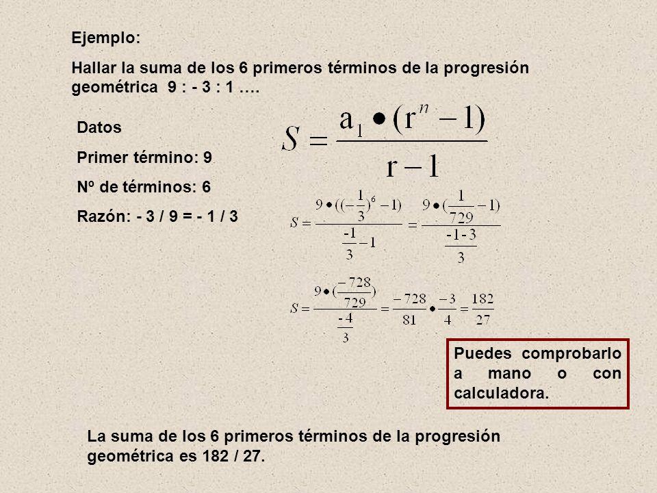 Ejemplo: Hallar la suma de los 6 primeros términos de la progresión geométrica 9 : - 3 : 1 …. Datos.
