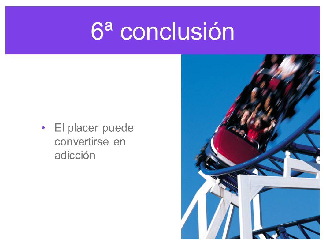 6ª conclusión El placer puede convertirse en adicción