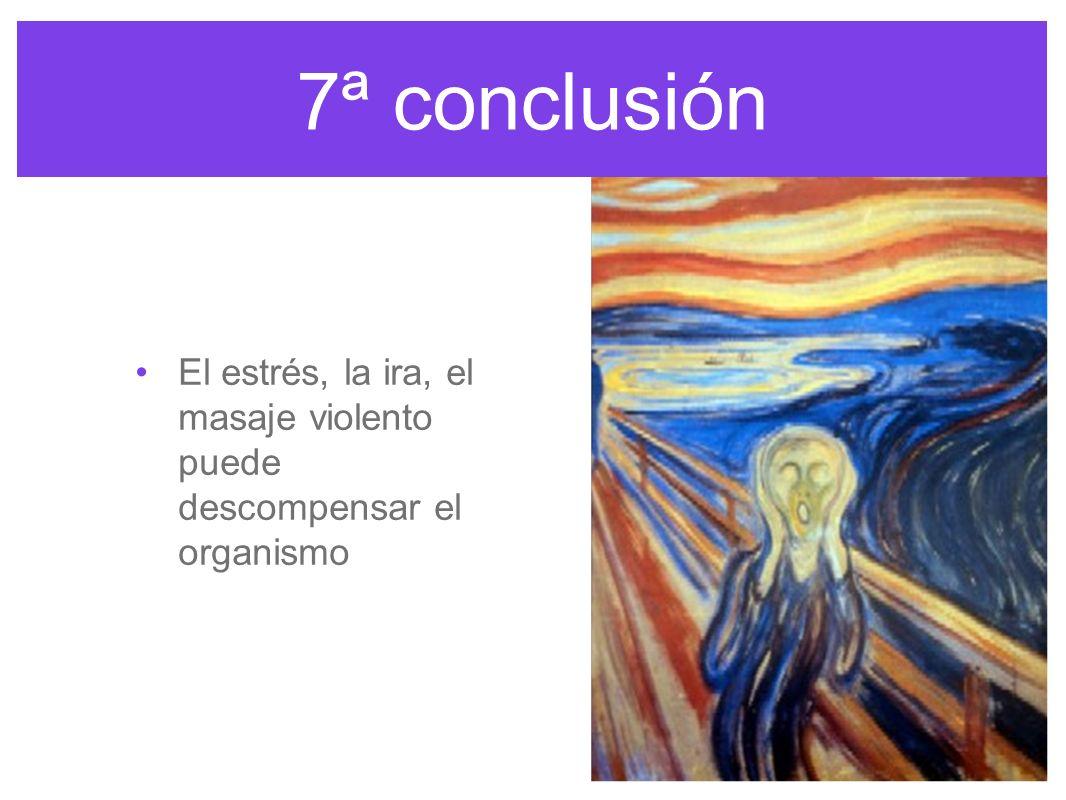 7ª conclusión El estrés, la ira, el masaje violento puede descompensar el organismo.