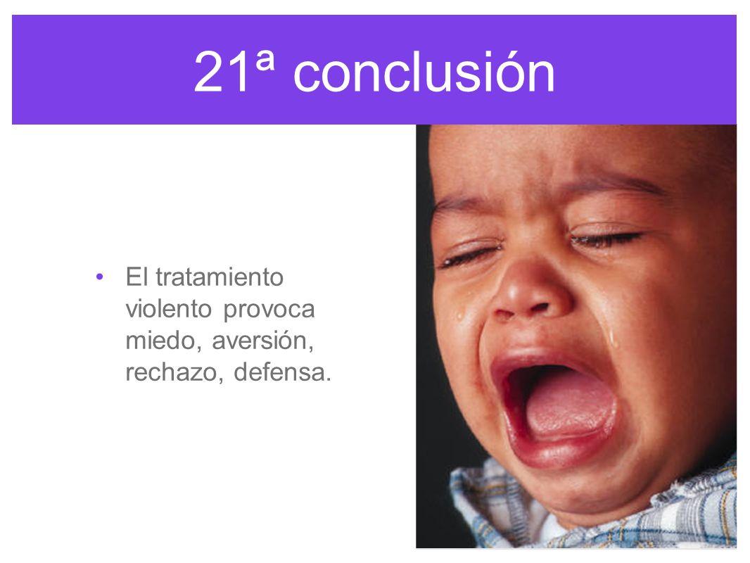 21ª conclusión El tratamiento violento provoca miedo, aversión, rechazo, defensa.