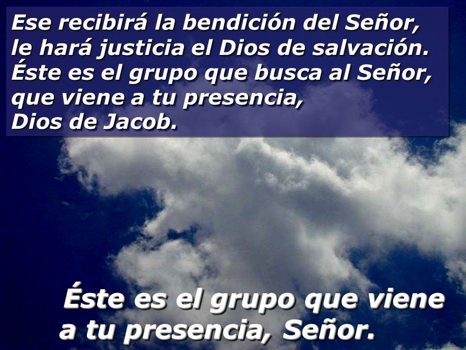 Ese recibirá la bendición del Señor, le hará justicia el Dios de salvación. Éste es el grupo que busca al Señor, que viene a tu presencia, Dios de Jacob.