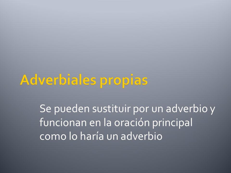 Adverbiales propias Se pueden sustituir por un adverbio y funcionan en la oración principal como lo haría un adverbio.